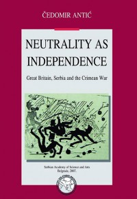 Čedomir Antić NEUTRALITY AS INDEPENDENCE GREAT BRITAIN, SERBIA AND THE CRIMEAN WAR Belgrade 2007