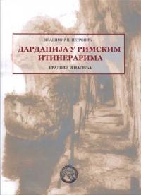 Владимир П.Петровић ДАРДАНИЈА У РИМСКИМ ИТИНЕРИРАМА Београд 2007